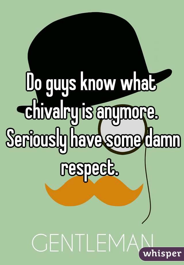 Do guys know what chivalry is anymore.  Seriously have some damn respect.
