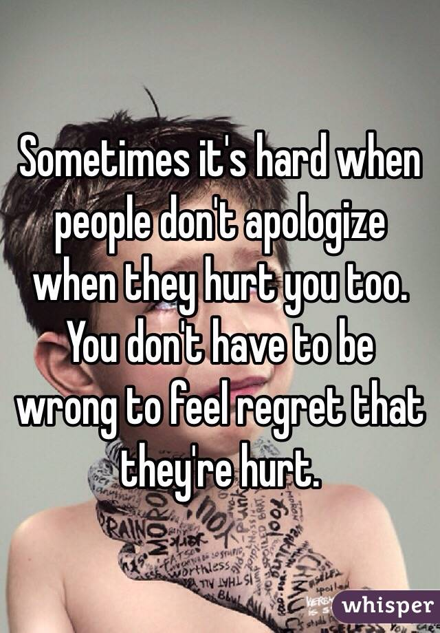 Sometimes it's hard when people don't apologize when they hurt you too. You don't have to be wrong to feel regret that they're hurt.