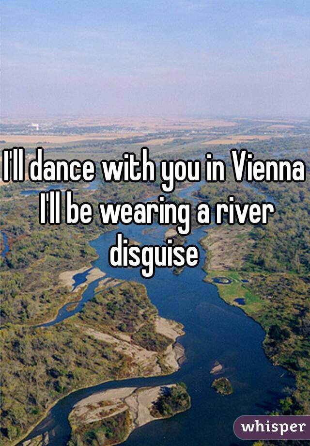 I'll dance with you in Vienna I'll be wearing a river disguise