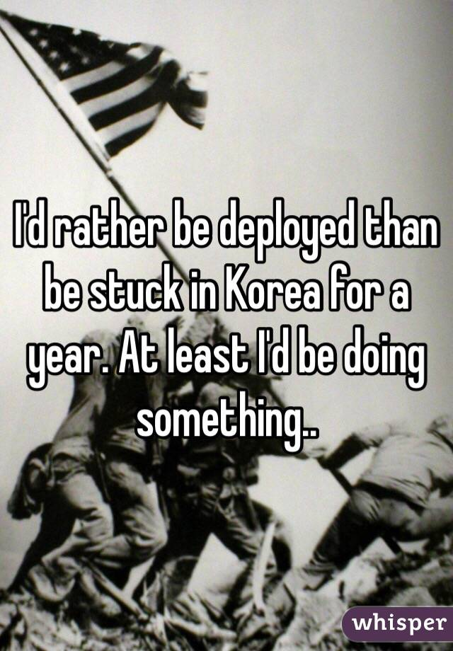 I'd rather be deployed than be stuck in Korea for a year. At least I'd be doing something..