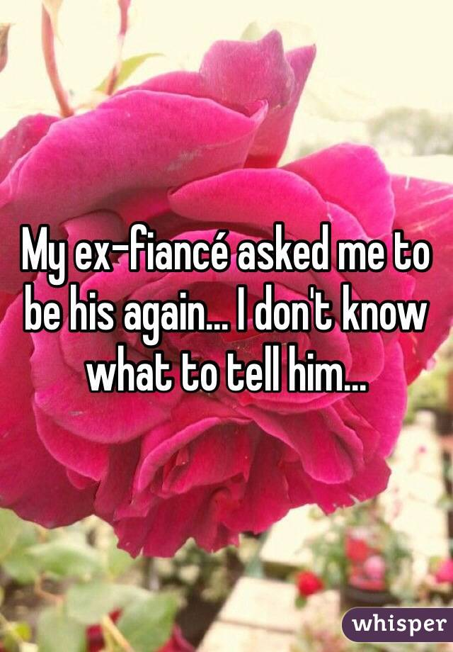 My ex-fiancé asked me to be his again... I don't know what to tell him...