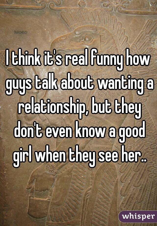 I think it's real funny how guys talk about wanting a relationship, but they don't even know a good girl when they see her..