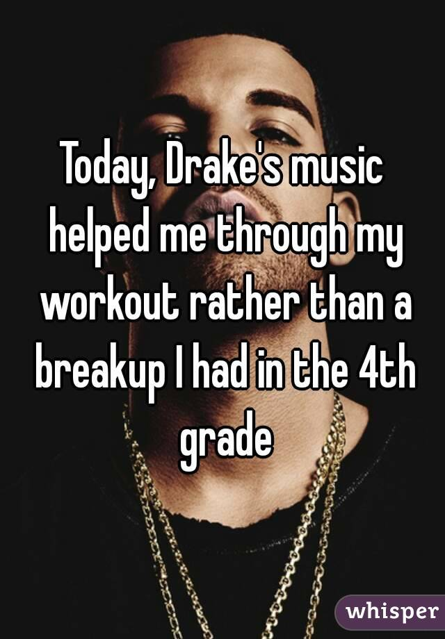Today, Drake's music helped me through my workout rather than a breakup I had in the 4th grade