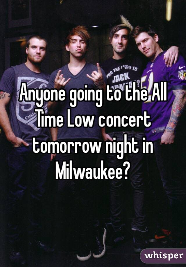 Anyone going to the All Time Low concert tomorrow night in Milwaukee?