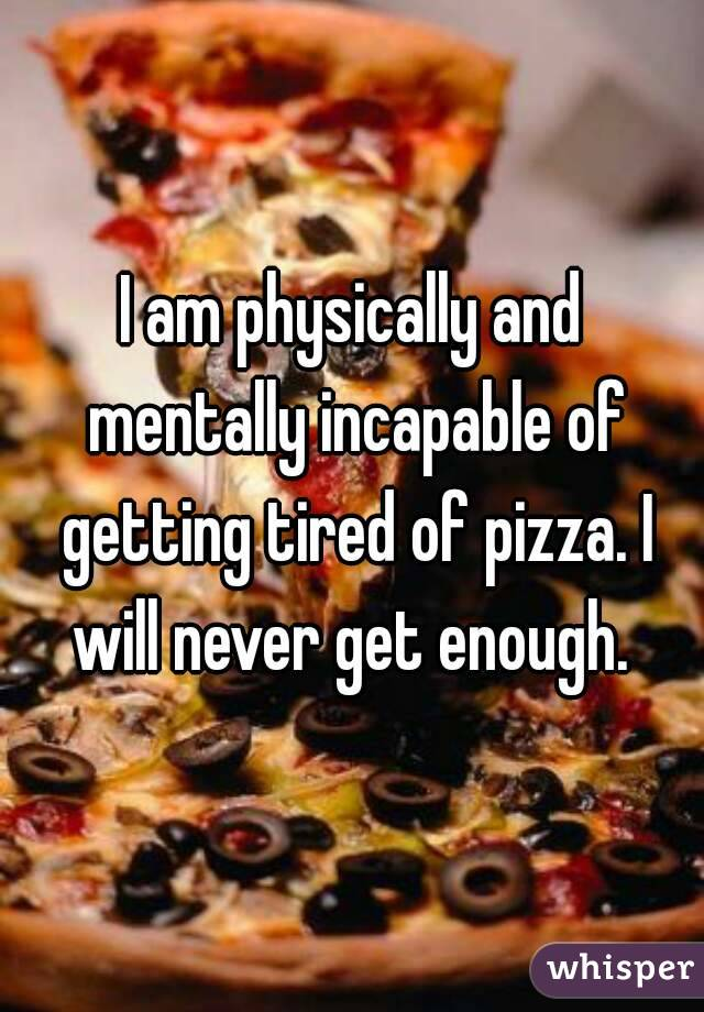 I am physically and mentally incapable of getting tired of pizza. I will never get enough.