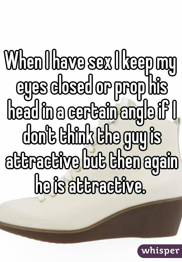 When I have sex I keep my eyes closed or prop his head in a certain angle if I don't think the guy is attractive but then again he is attractive.