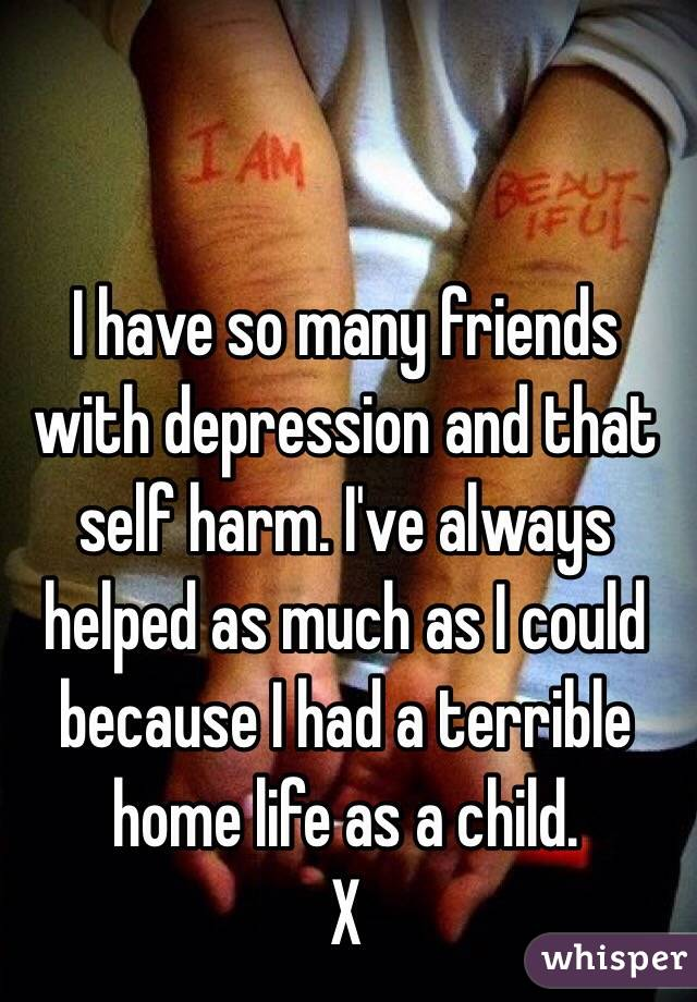 I have so many friends with depression and that self harm. I've always helped as much as I could because I had a terrible home life as a child. X