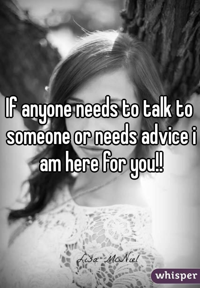 If anyone needs to talk to someone or needs advice i am here for you!!