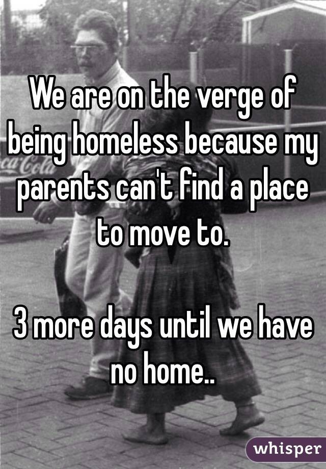 We are on the verge of being homeless because my parents can't find a place to move to.   3 more days until we have no home..