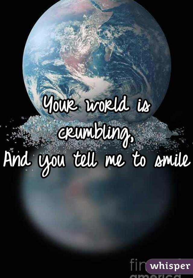 Your world is crumbling,  And you tell me to smile