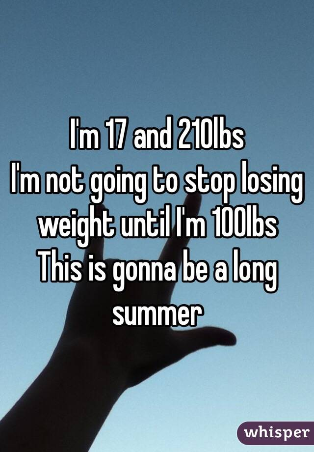 I'm 17 and 210lbs  I'm not going to stop losing weight until I'm 100lbs This is gonna be a long summer
