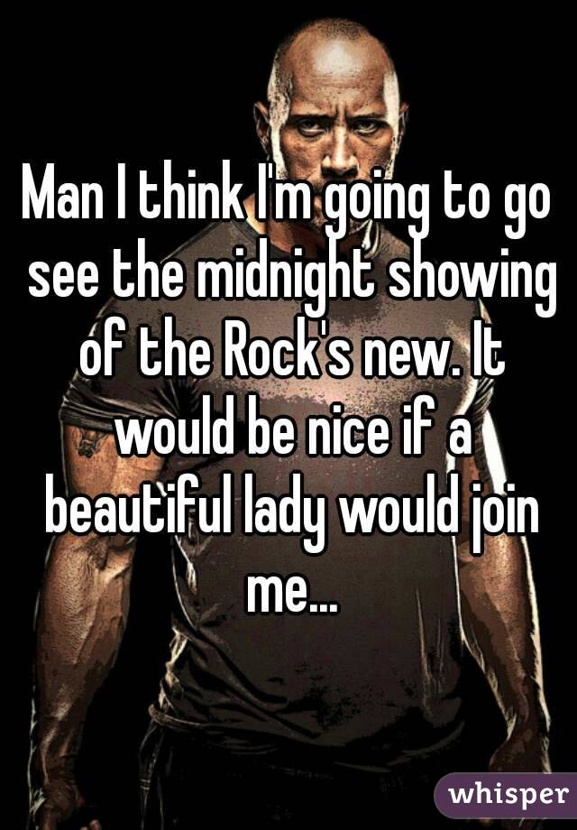 Man I think I'm going to go see the midnight showing of the Rock's new. It would be nice if a beautiful lady would join me...