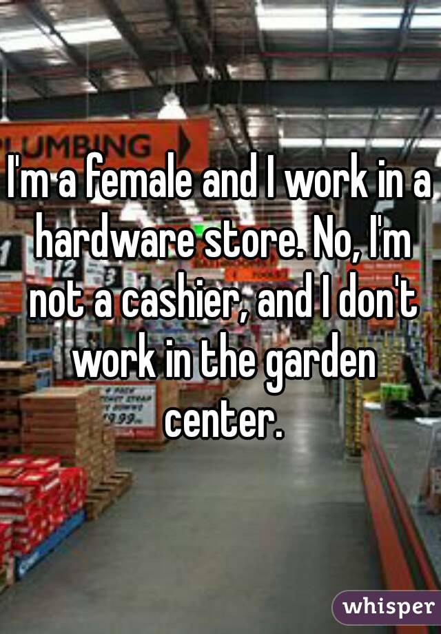I'm a female and I work in a hardware store. No, I'm not a cashier, and I don't work in the garden center.