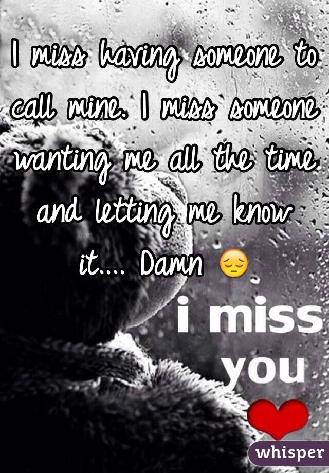 I miss having someone to call mine. I miss someone wanting me all the time and letting me know it.... Damn 😔
