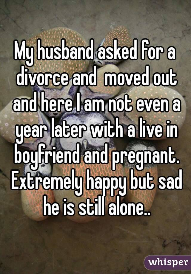 My husband asked for a divorce and  moved out and here I am not even a year later with a live in boyfriend and pregnant. Extremely happy but sad he is still alone..
