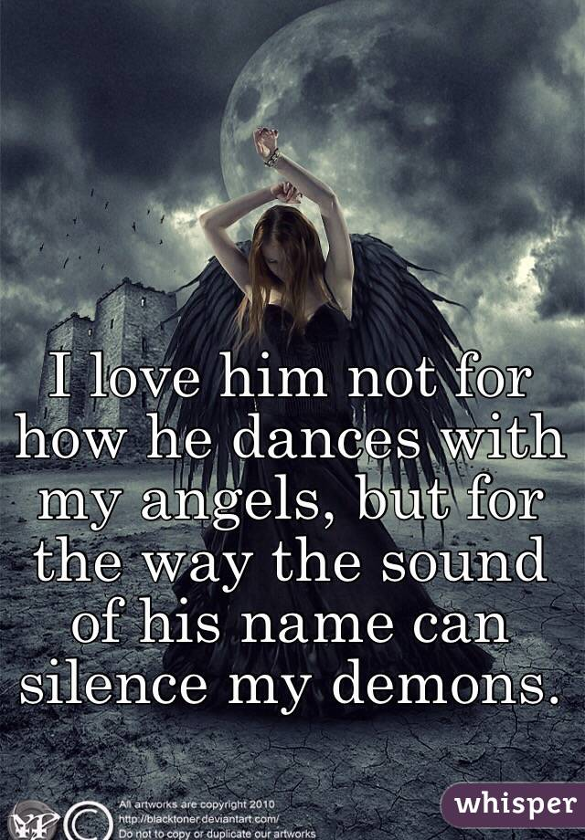 I love him not for how he dances with my angels, but for the way the sound of his name can silence my demons.