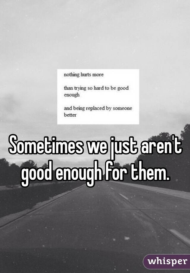 Sometimes we just aren't good enough for them.