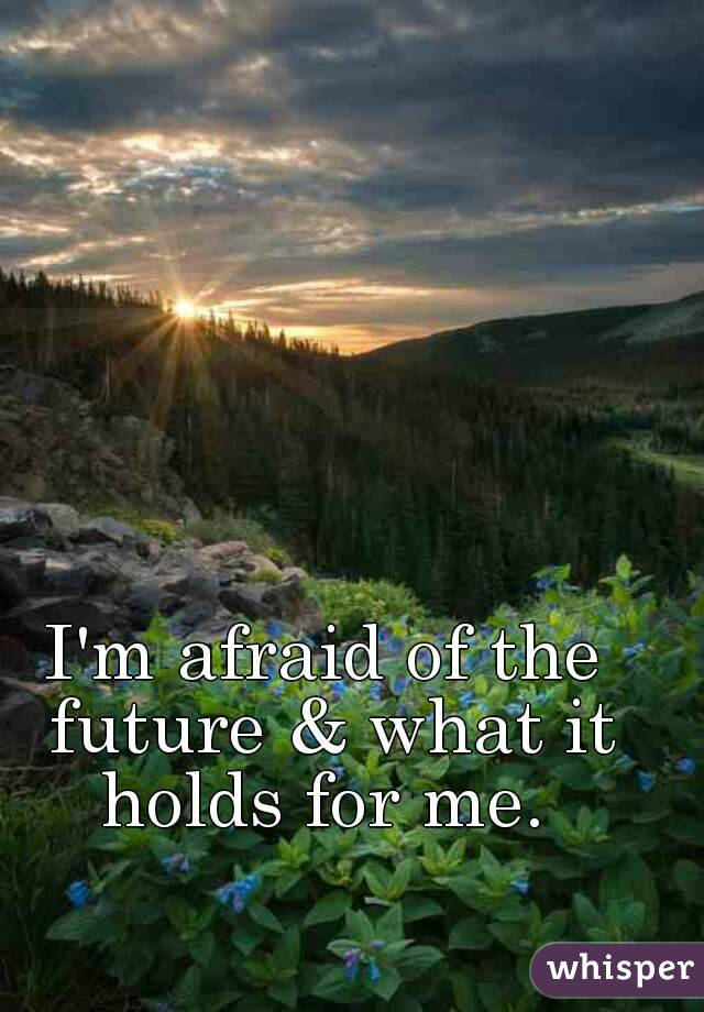 I'm afraid of the future & what it holds for me.