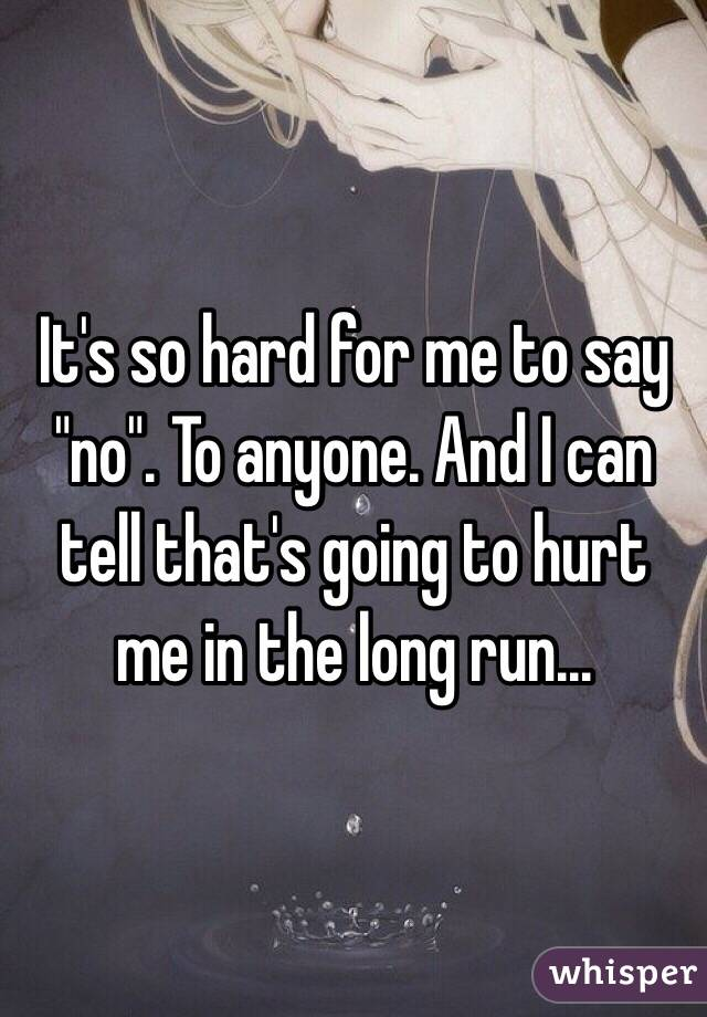 """It's so hard for me to say """"no"""". To anyone. And I can tell that's going to hurt me in the long run..."""