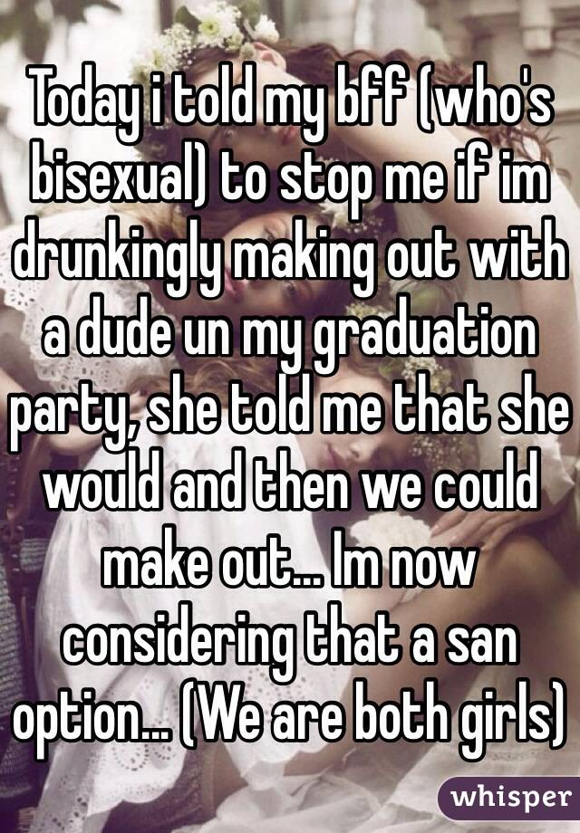 Today i told my bff (who's bisexual) to stop me if im drunkingly making out with a dude un my graduation party, she told me that she would and then we could make out... Im now considering that a san option... (We are both girls)