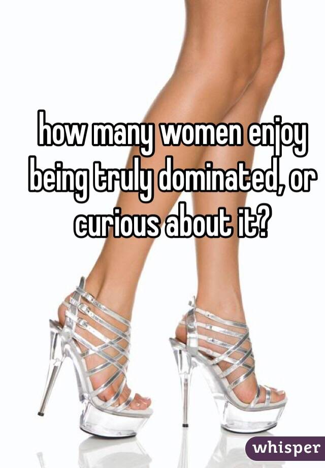 how many women enjoy being truly dominated, or curious about it?
