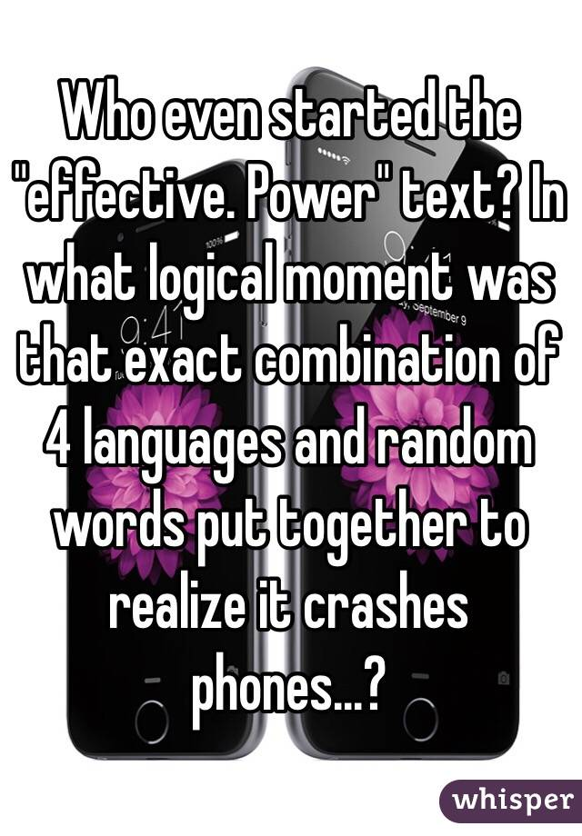 """Who even started the """"effective. Power"""" text? In what logical moment was that exact combination of 4 languages and random words put together to realize it crashes phones...?"""