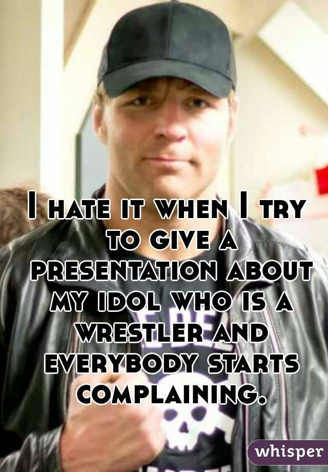 I hate it when I try to give a presentation about my idol who is a wrestler and everybody starts complaining.