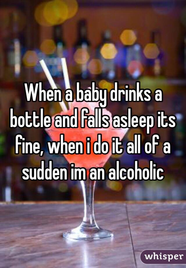 When a baby drinks a bottle and falls asleep its fine, when i do it all of a sudden im an alcoholic