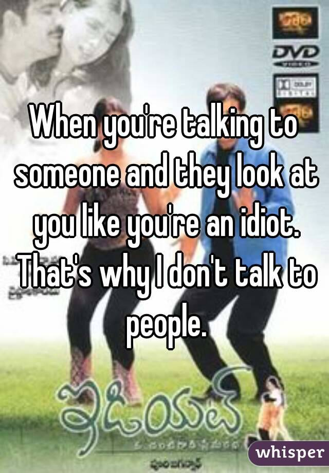 When you're talking to someone and they look at you like you're an idiot. That's why I don't talk to people.