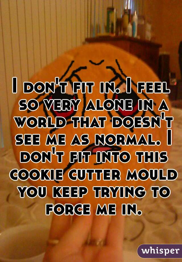 I don't fit in. I feel so very alone in a world that doesn't see me as normal. I don't fit into this cookie cutter mould you keep trying to force me in.