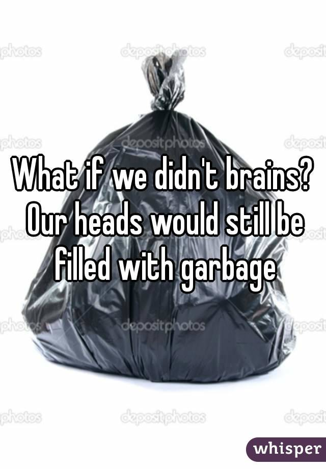 What if we didn't brains? Our heads would still be filled with garbage