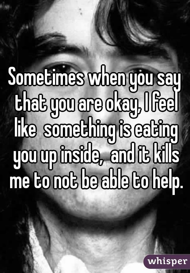 Sometimes when you say that you are okay, I feel like  something is eating you up inside,  and it kills me to not be able to help.