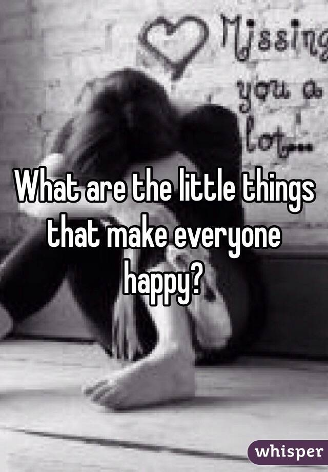 What are the little things that make everyone happy?