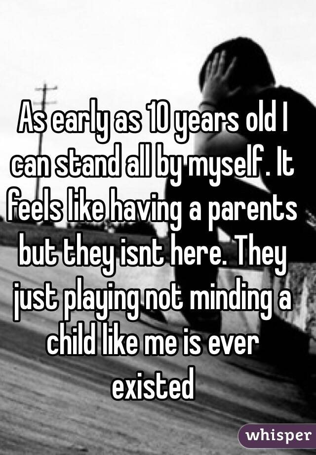 As early as 10 years old I can stand all by myself. It feels like having a parents but they isnt here. They just playing not minding a child like me is ever existed