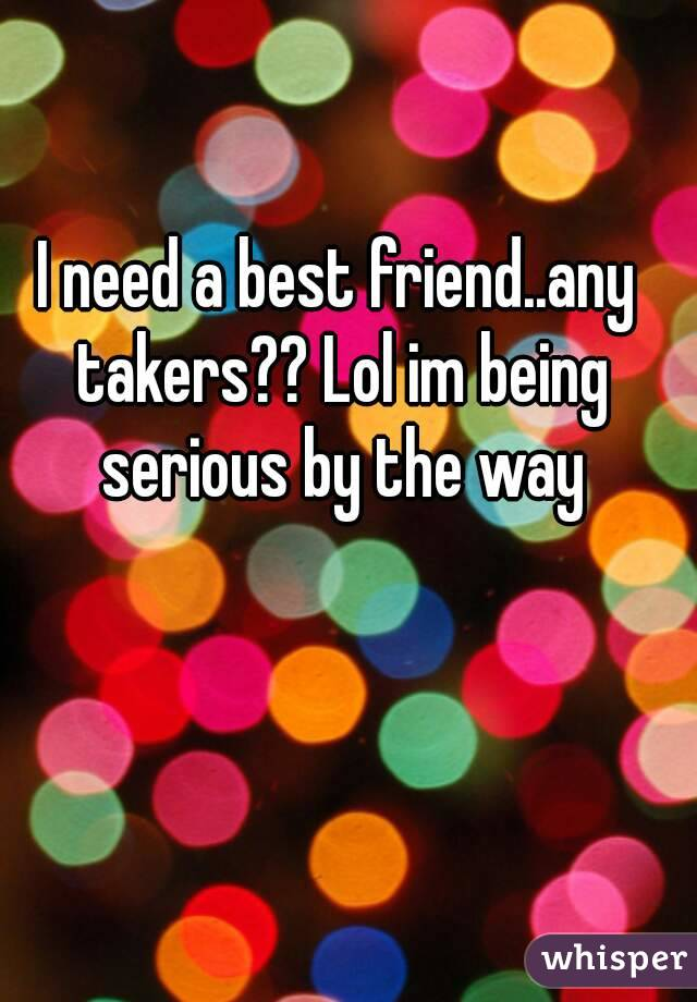 I need a best friend..any takers?? Lol im being serious by the way