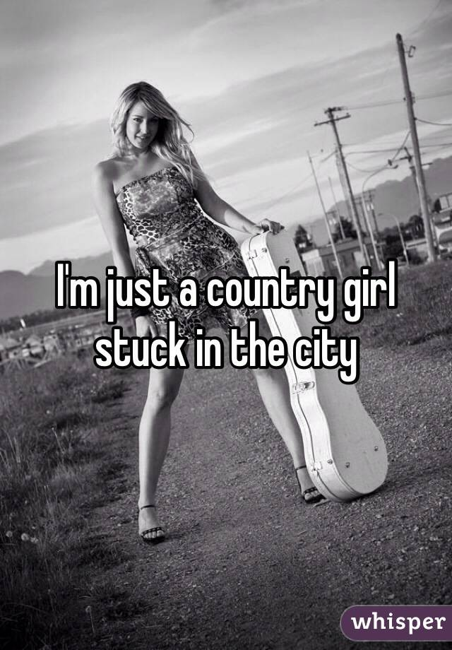 I'm just a country girl stuck in the city