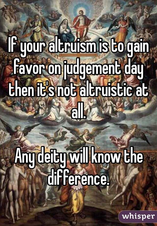 If your altruism is to gain favor on judgement day then it's not altruistic at all.  Any deity will know the difference.