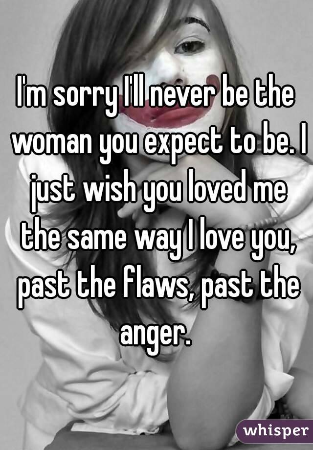 I'm sorry I'll never be the woman you expect to be. I just wish you loved me the same way I love you, past the flaws, past the anger.