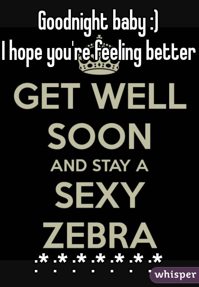 Goodnight baby :) I hope you're feeling better       :* :* :* :* :* :* :*