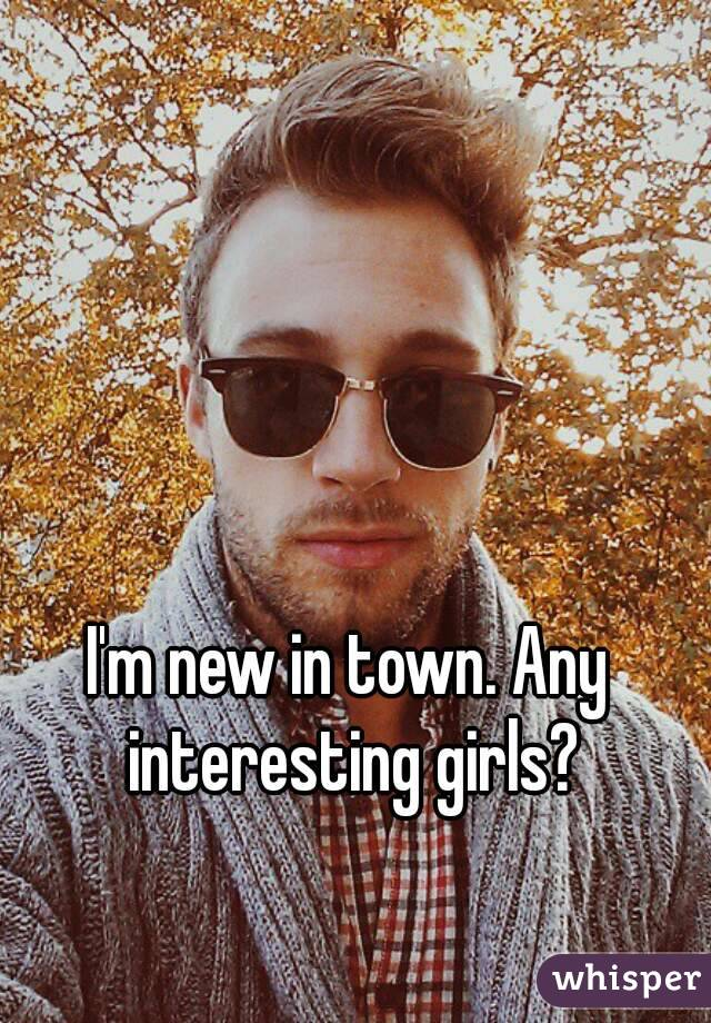 I'm new in town. Any interesting girls?