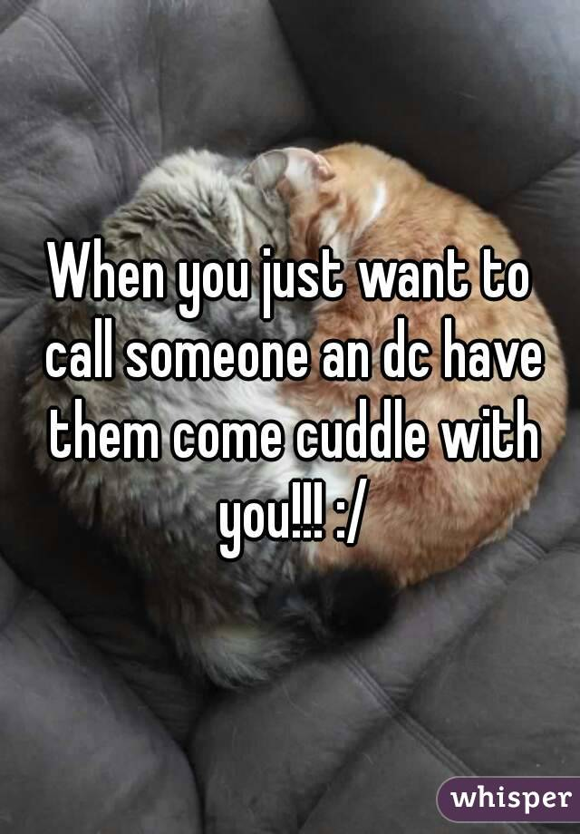 When you just want to call someone an dc have them come cuddle with you!!! :/