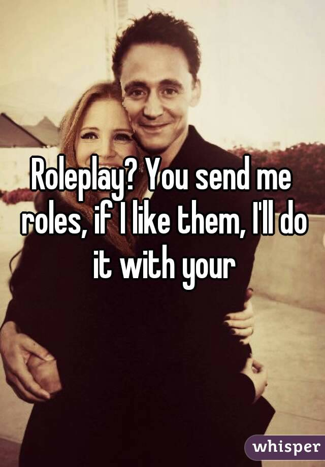 Roleplay? You send me roles, if I like them, I'll do it with your