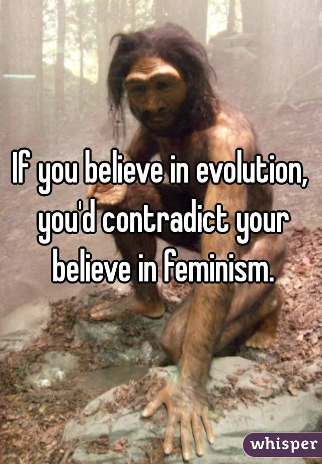 If you believe in evolution, you'd contradict your believe in feminism.