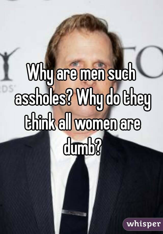 Why are men such assholes? Why do they think all women are dumb?