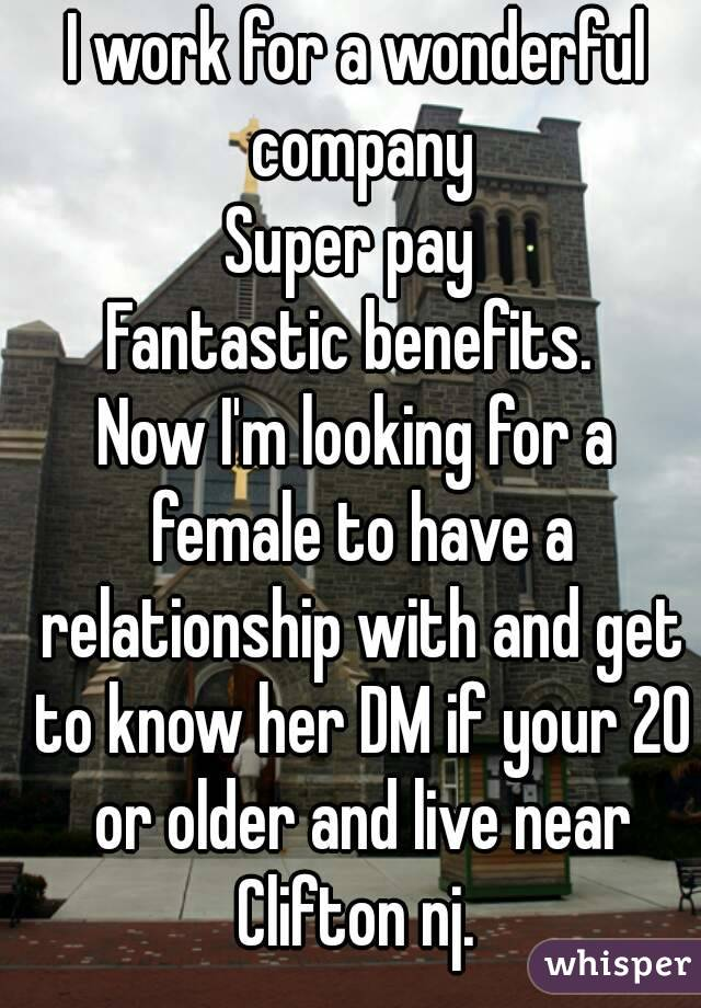 I work for a wonderful company Super pay  Fantastic benefits.  Now I'm looking for a female to have a relationship with and get to know her DM if your 20 or older and live near Clifton nj.