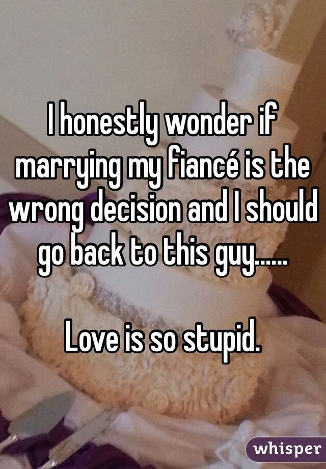 I honestly wonder if marrying my fiancé is the wrong decision and I should go back to this guy......  Love is so stupid.