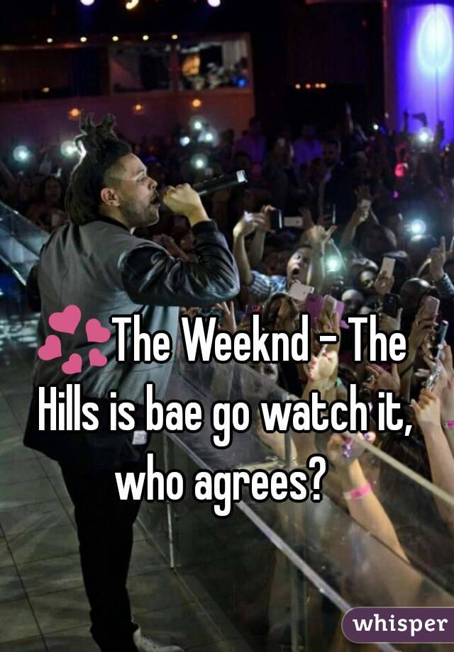 💞The Weeknd - The Hills is bae go watch it, who agrees?