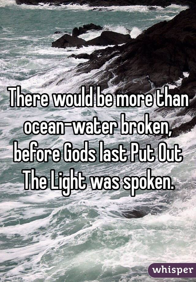There would be more than ocean-water broken, before Gods last Put Out The Light was spoken.