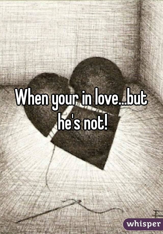 When your in love...but he's not!
