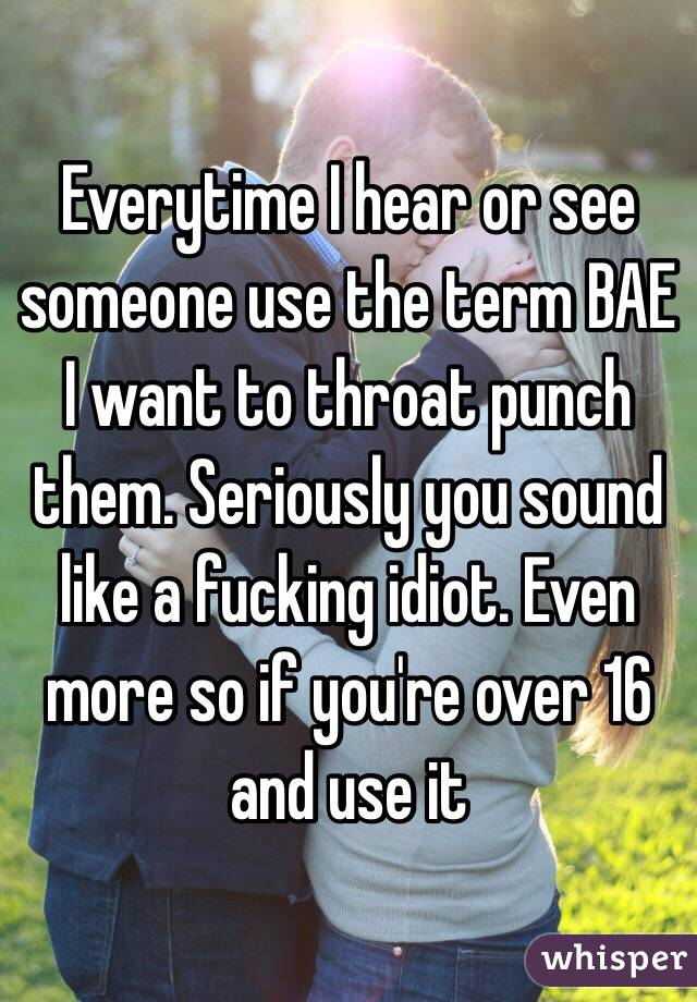Everytime I hear or see someone use the term BAE I want to throat punch them. Seriously you sound like a fucking idiot. Even more so if you're over 16 and use it
